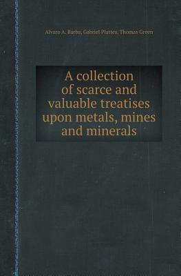 A Collection of Scarce and Valuable Treatises Upon Metals, Mines and Minerals
