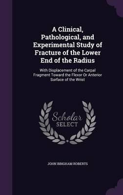 A Clinical, Pathological, and Experimental Study of Fracture of the Lower End of the Radius