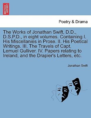 The Works of Jonathan Swift, D.D., D.S.P.D., in Eight Volumes. Containing I. His Miscellanies in Prose. II. His Poetical Writings. III. the Travels of ... to Ireland, and the Drapier's Letters, Etc.