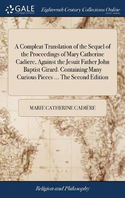 A Compleat Translation of the Sequel of the Proceedings of Mary Catherine Cadiere, Against the Jesuit Father John Baptist Girard. Containing Many Curious Pieces ... the Second Edition