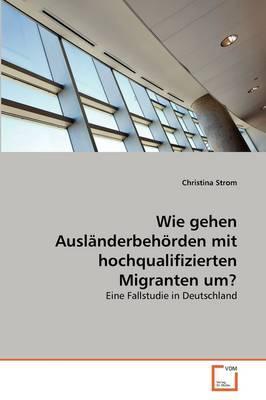 Wie gehen Ausländerbehörden mit hochqualifizierten Migranten um?