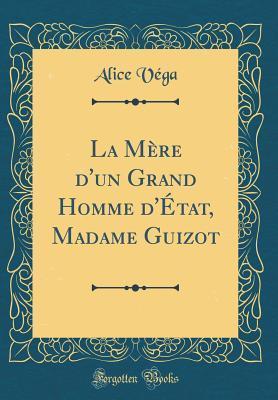 La Mère d'un Grand Homme d'État, Madame Guizot (Classic Reprint)