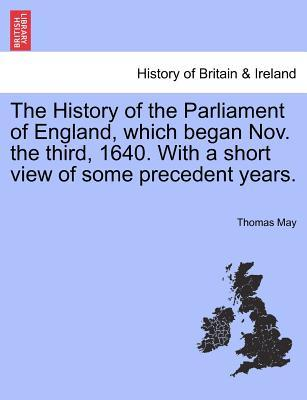 The History of the Parliament of England, which began Nov. the third, 1640. With a short view of some precedent years
