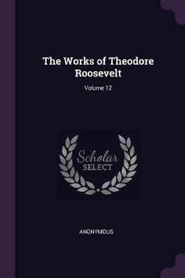 The Works of Theodore Roosevelt; Volume 12