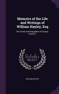 Memoirs of the Life and Writings of William Hayley, Esq