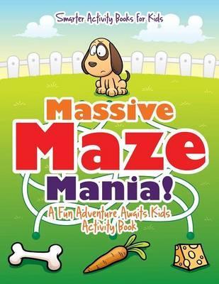 Massive Maze Mania! A Fun Adventure Awaits Kids Activity Book