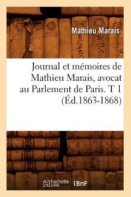 Journal et Memoires de Mathieu Marais, Avocat au Parlement de Paris. T 1 (ed.1863-1868)