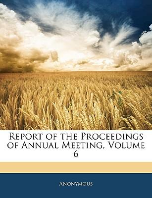 Report of the Proceedings of Annual Meeting, Volume 6