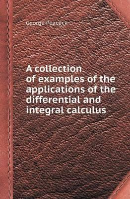 A Collection of Examples of the Applications of the Differential and Integral Calculus