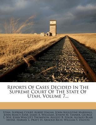 Reports of Cases Decided in the Supreme Court of the State of Utah, Volume 7...