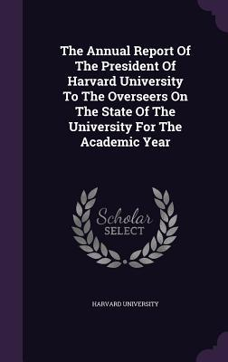 The Annual Report of the President of Harvard University to the Overseers on the State of the University for the Academic Year