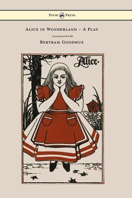 Alice in Wonderland - A Play - With Illustrations by Bertram Goodhue