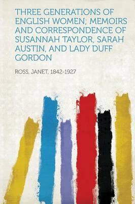 Three Generations of English Women; Memoirs and Correspondence of Susannah Taylor, Sarah Austin, and Lady Duff Gordon