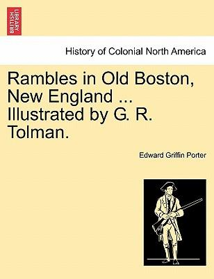 Rambles in Old Boston, New England ... Illustrated by G. R. Tolman.