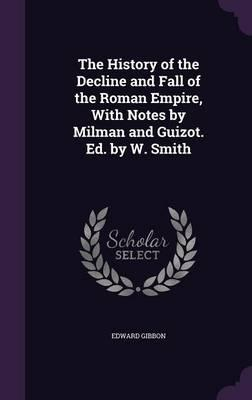 The History of the Decline and Fall of the Roman Empire, with Notes by Milman and Guizot. Ed. by W. Smith