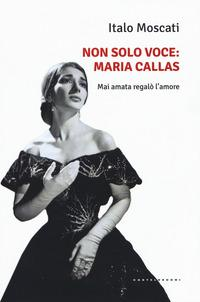 Non solo voce, Maria Callas. Mai amata regalò l'amore