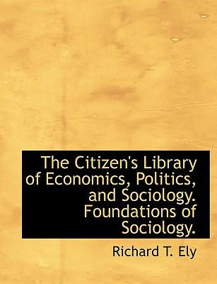 The Citizen's Library of Economics, Politics, and Sociology. Foundations of Sociology.