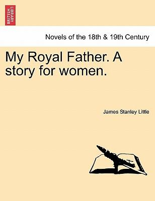 My Royal Father. A story for women. VOL. I