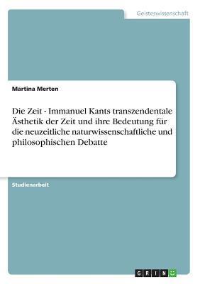 Die Zeit - Immanuel Kants transzendentale Ästhetik der Zeit und ihre Bedeutung für die neuzeitliche naturwissenschaftliche und philosophischen Debatte