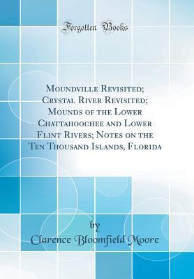 Moundville Revisited; Crystal River Revisited; Mounds of the Lower Chattahoochee and Lower Flint Rivers; Notes on the Ten Thousand Islands, Florida (Classic Reprint)