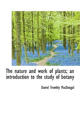 The Nature and Work of Plants; An Introduction to the Study of Botany