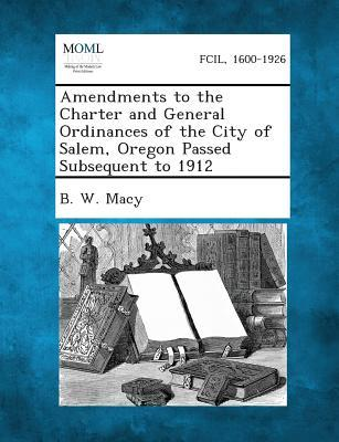 Amendments to the Charter and General Ordinances of the City of Salem, Oregon Passed Subsequent to 1912
