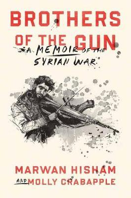 Brothers of the gun. A memoir of the Syrian War