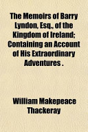 The Memoirs of Barry Lyndon, Esq., of the Kingdom of Ireland; Containing an Account of His Extraordinary Adventures .