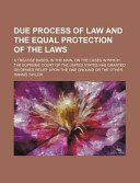Due Process of Law and the Equal Protection of the Laws; A Treatise Based, in the Main, on the Cases in Which the Supreme Court of the United States Has Granted Or Denied Relief Upon the One Ground Or the Other