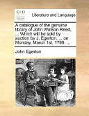A Catalogue of the Genuine Library of John Watson Reed, Which Will Be Sold by Auction by J Egerton, on Monday, March 1st 1790