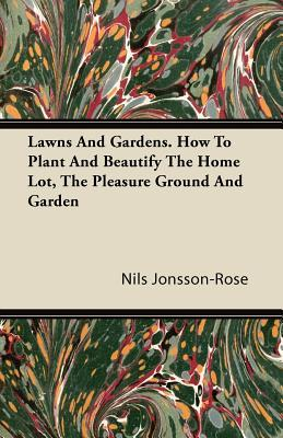 Lawns And Gardens. How To Plant And Beautify The Home Lot, The Pleasure Ground And Garden