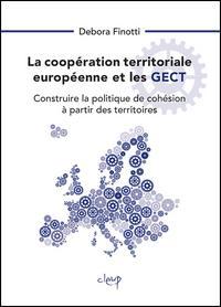 La coopération territoriale européenne et les GECT. Construire la politique de cohésion à partir des territoires