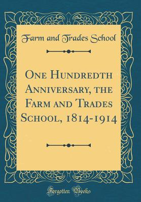 One Hundredth Anniversary, the Farm and Trades School, 1814-1914 (Classic Reprint)