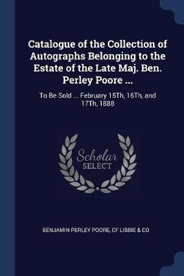 Catalogue of the Collection of Autographs Belonging to the Estate of the Late Maj. Ben. Perley Poore ...