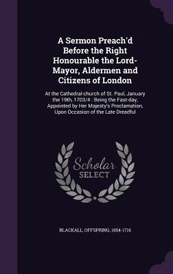 A Sermon Preach'd Before the Right Honourable the Lord-Mayor, Aldermen and Citizens of London
