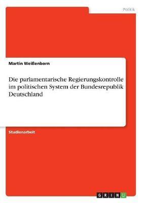 Die parlamentarische Regierungskontrolle im politischen System der Bundesrepublik Deutschland