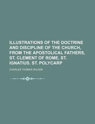 Illustrations of the Doctrine and Discipline of the Church, from the Apostolical Fathers, St. Clement of Rome, St. Ignatius. St. Polycarp