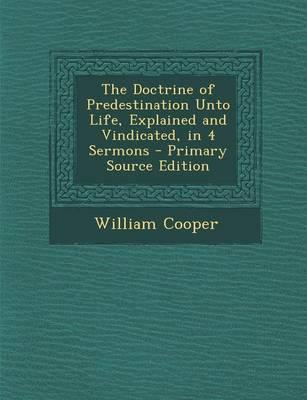 The Doctrine of Predestination Unto Life, Explained and Vindicated, in 4 Sermons - Primary Source Edition