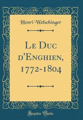 Le Duc d'Enghien, 1772-1804 (Classic Reprint)