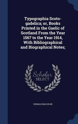 Typographia Scoto-Gadelica; Or, Books Printed in the Gaelic of Scotland from the Year 1567 to the Year 1914, with Bibliographical and Biographical Notes;