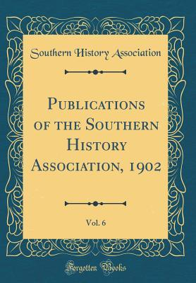 Publications of the Southern History Association, 1902, Vol. 6 (Classic Reprint)