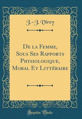 De la Femme, Sous Ses Rapports Physiologique, Moral Et Littéraire (Classic Reprint)