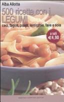 Cinquecento ricette con i legumi. Ceci, fagioli, piselli, lenticchie, fave e soia