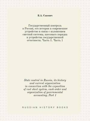 State Control in Russia, Its History and Current Organization in Connection with the Exposition of Cost Sheet System, Cash Order and Organization of Governmental Accounting. Part 1