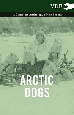 Arctic Dogs - A Complete Anthology of the Breeds -