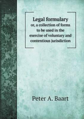 Legal Formulary Or, a Collection of Forms to Be Used in the Exercise of Voluntary and Contentious Jurisdiction