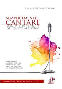 Semplicemente... cantare. Manuale di tecnica del canto artistico