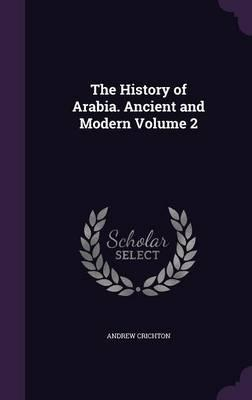 The History of Arabia. Ancient and Modern Volume 2