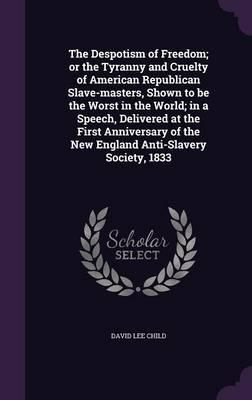 The Despotism of Freedom; Or the Tyranny and Cruelty of American Republican Slave-Masters, Shown to Be the Worst in the World; In a Speech, Delivered of the New England Anti-Slavery Society, 1833