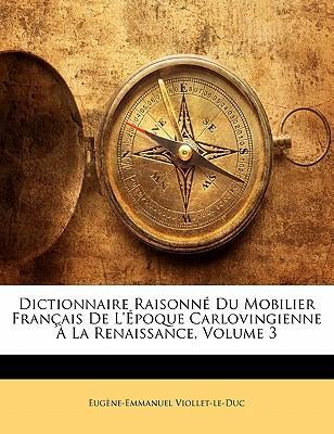 Dictionnaire Raisonn Du Mobilier Fran Ais de L' Poque Carlovingienne La Renaissance, Volume 3